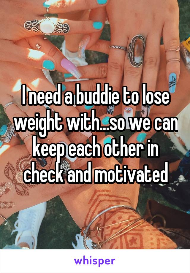 I need a buddie to lose weight with...so we can keep each other in check and motivated