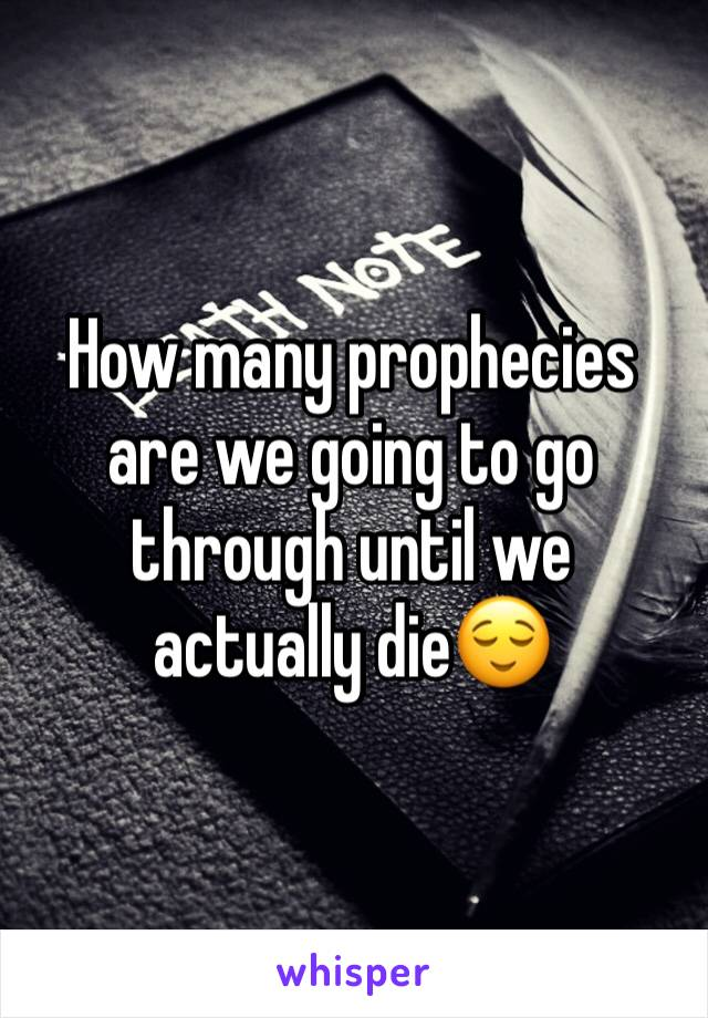 How many prophecies are we going to go through until we actually die😌