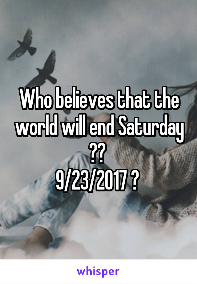 Who believes that the world will end Saturday ??  9/23/2017 ?