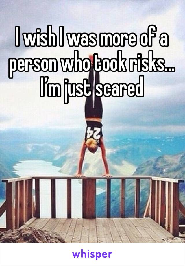I wish I was more of a person who took risks... I'm just scared