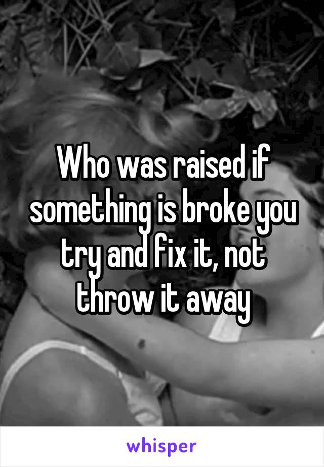 Who was raised if something is broke you try and fix it, not throw it away