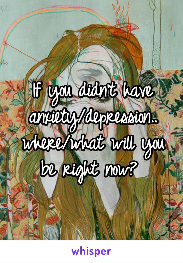 If you didn't have anxiety/depression.. where/what will you be right now?