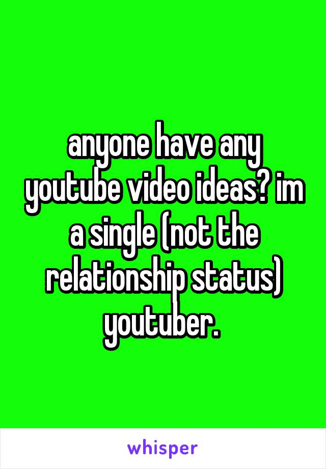 anyone have any youtube video ideas? im a single (not the relationship status) youtuber.