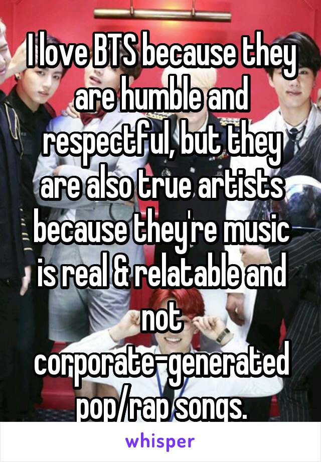 I love BTS because they are humble and respectful, but they are also true artists because they're music is real & relatable and not corporate-generated pop/rap songs.