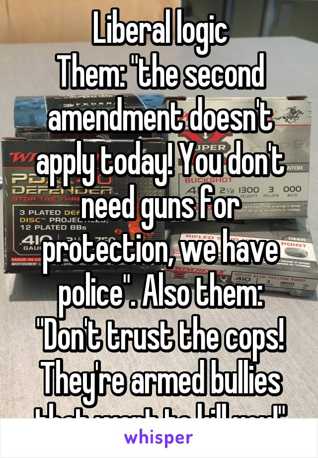 "Liberal logic Them: ""the second amendment doesn't apply today! You don't need guns for protection, we have police"". Also them: ""Don't trust the cops! They're armed bullies that want to kill you!"""