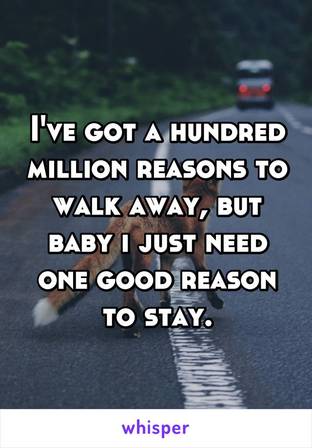 I've got a hundred million reasons to walk away, but baby i just need one good reason to stay.