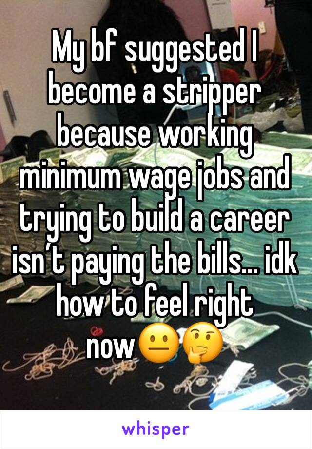 My bf suggested I become a stripper because working minimum wage jobs and trying to build a career isn't paying the bills... idk how to feel right now😐🤔