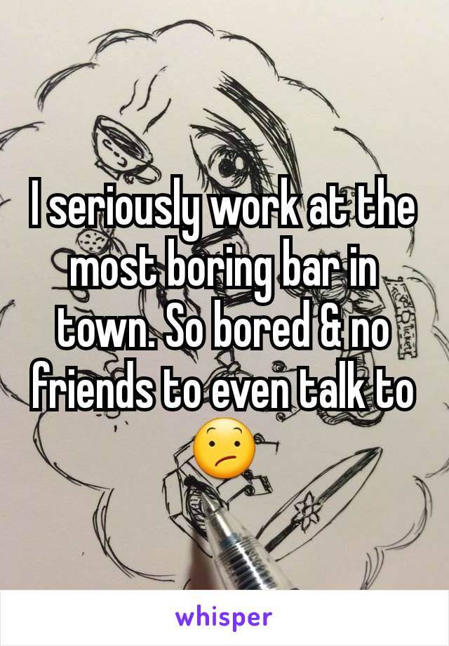 I seriously work at the most boring bar in town. So bored & no friends to even talk to 😕