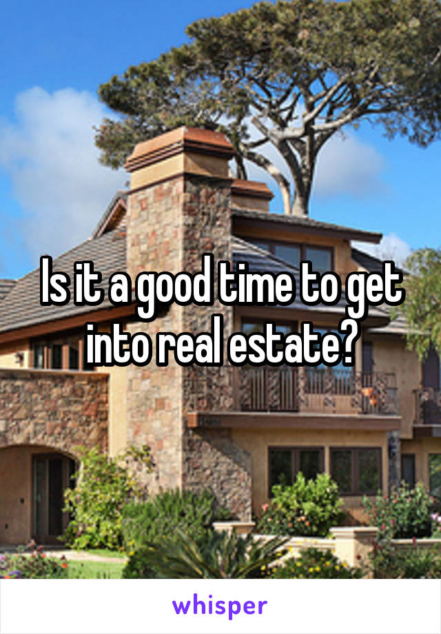 Is it a good time to get into real estate?