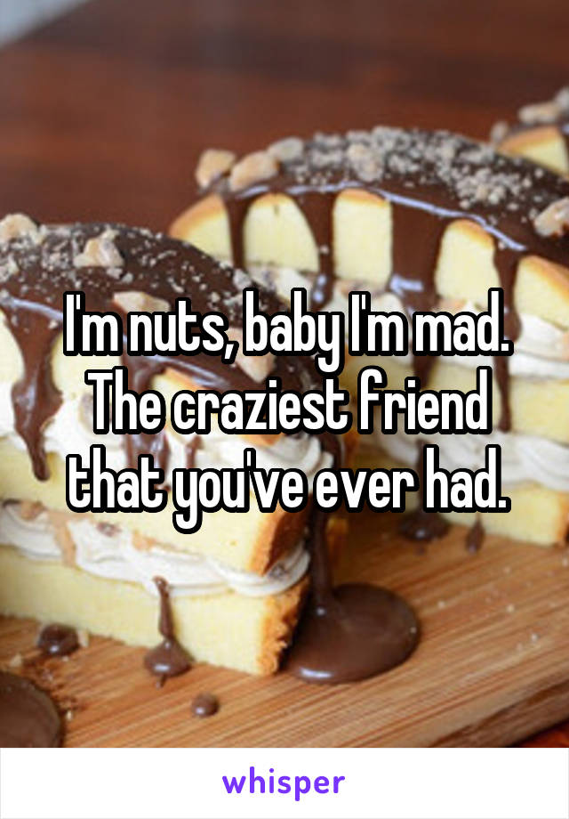 I'm nuts, baby I'm mad. The craziest friend that you've ever had.