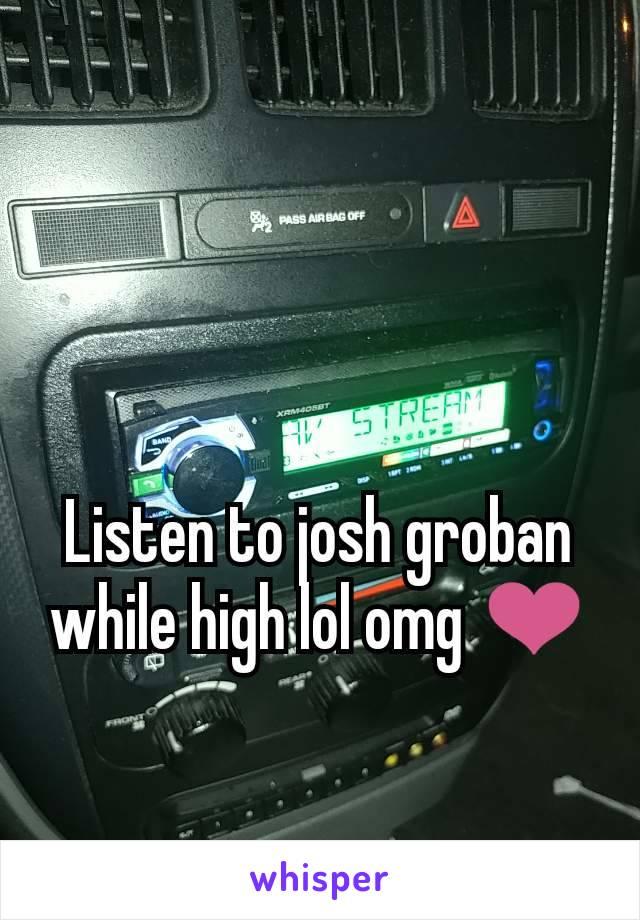 Listen to josh groban while high lol omg ❤