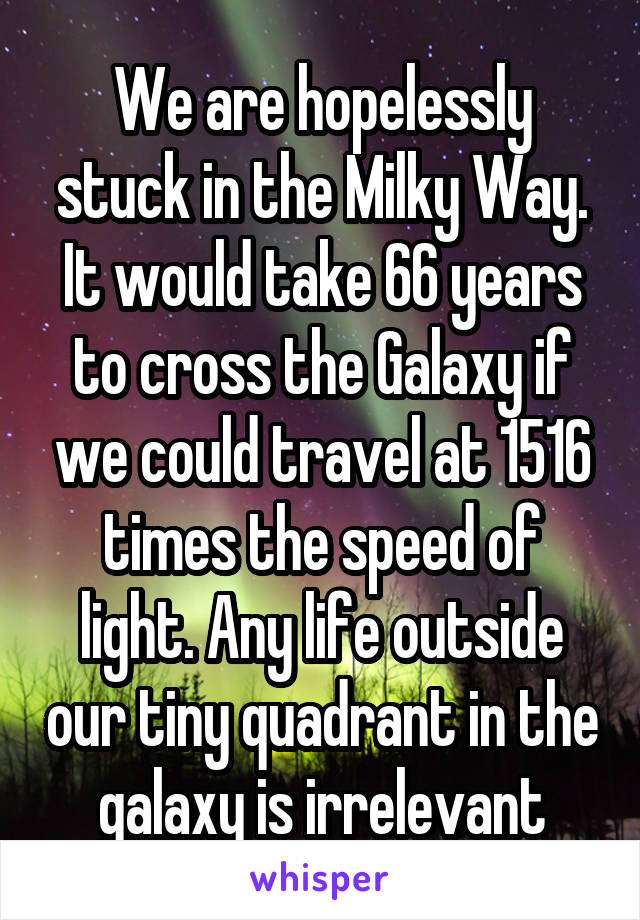 We are hopelessly stuck in the Milky Way. It would take 66 years to cross the Galaxy if we could travel at 1516 times the speed of light. Any life outside our tiny quadrant in the galaxy is irrelevant