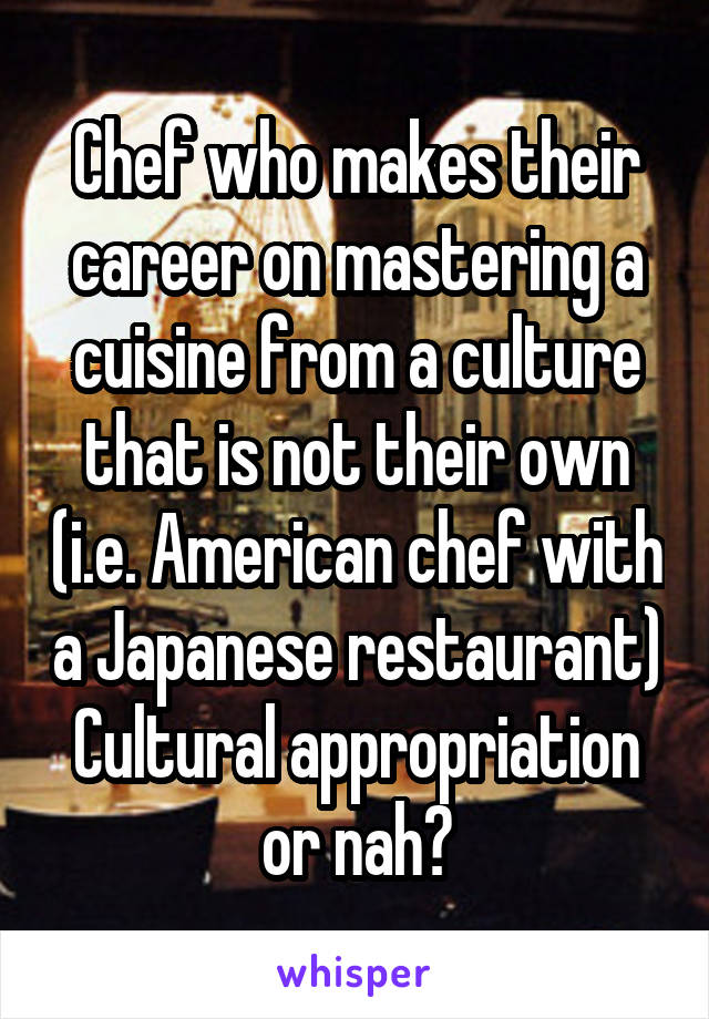 Chef who makes their career on mastering a cuisine from a culture that is not their own (i.e. American chef with a Japanese restaurant) Cultural appropriation or nah?
