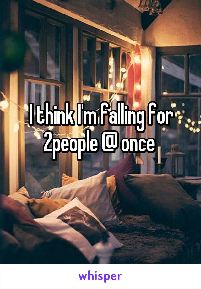 I think I'm falling for 2people @ once