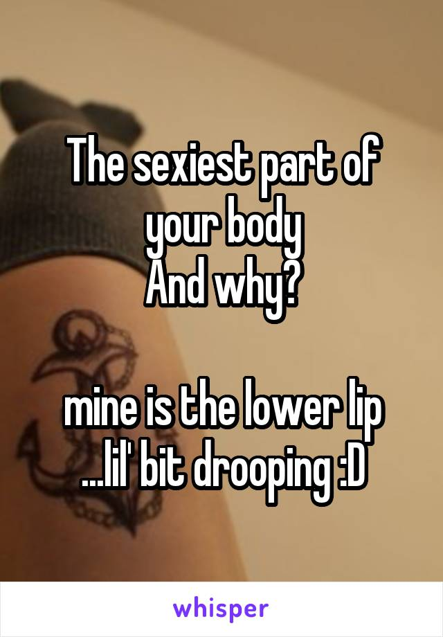 The sexiest part of your body And why?  mine is the lower lip ...lil' bit drooping :D