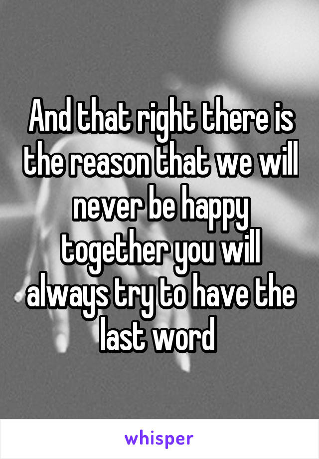 And that right there is the reason that we will never be happy together you will always try to have the last word