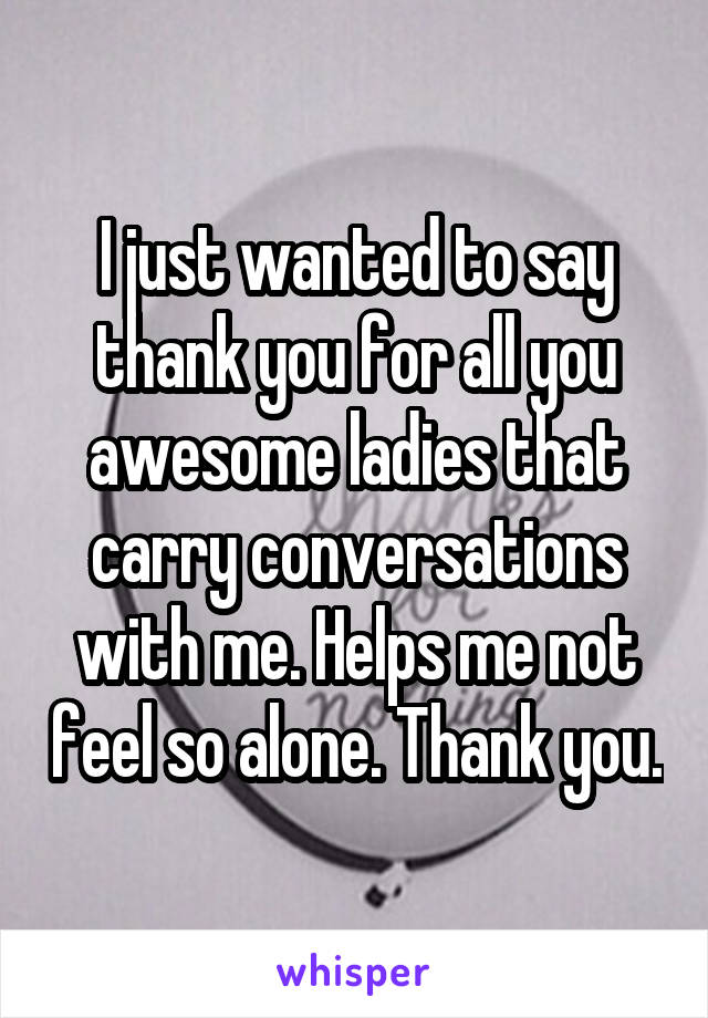 I just wanted to say thank you for all you awesome ladies that carry conversations with me. Helps me not feel so alone. Thank you.