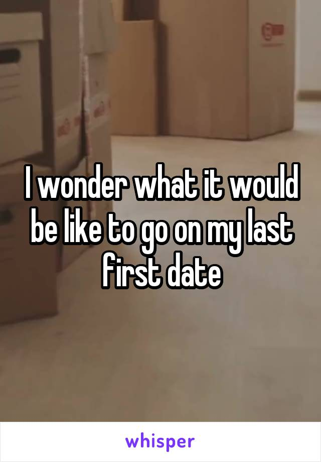 I wonder what it would be like to go on my last first date