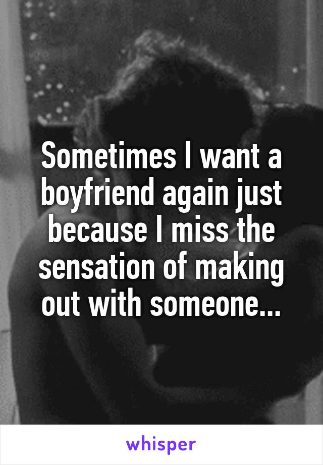 Sometimes I want a boyfriend again just because I miss the sensation of making out with someone...