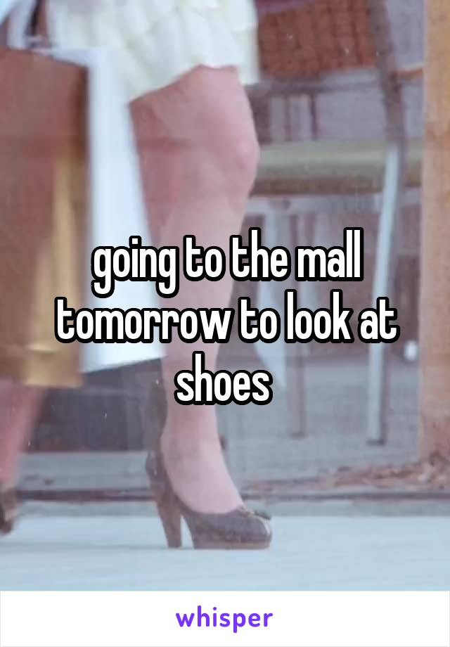 going to the mall tomorrow to look at shoes