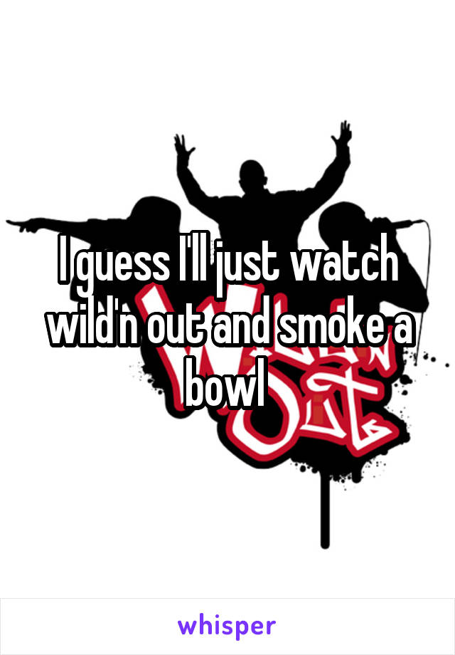 I guess I'll just watch wild'n out and smoke a bowl