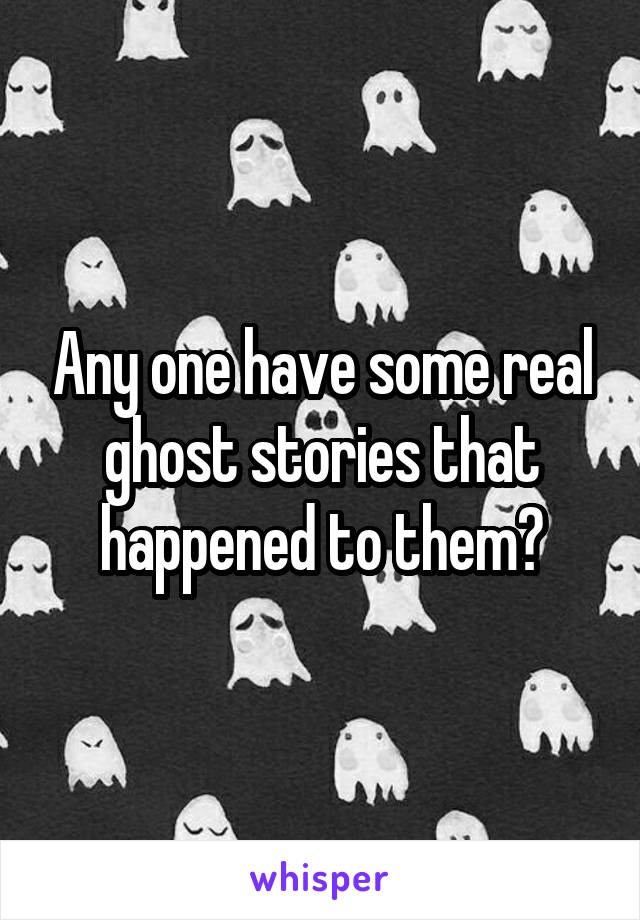 Any one have some real ghost stories that happened to them?