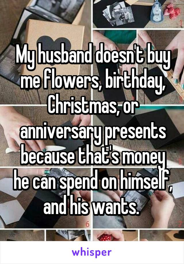 my husband doesnt buy me flowers birthday christmas or anniversary presents because thats money he - What To Buy My Husband For Christmas