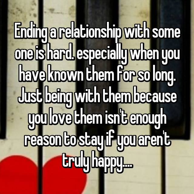 Ending a relationship with some one is hard. especially when you have known them for so long. Just being with them because you love them isn't enough reason to stay if you aren't truly happy....