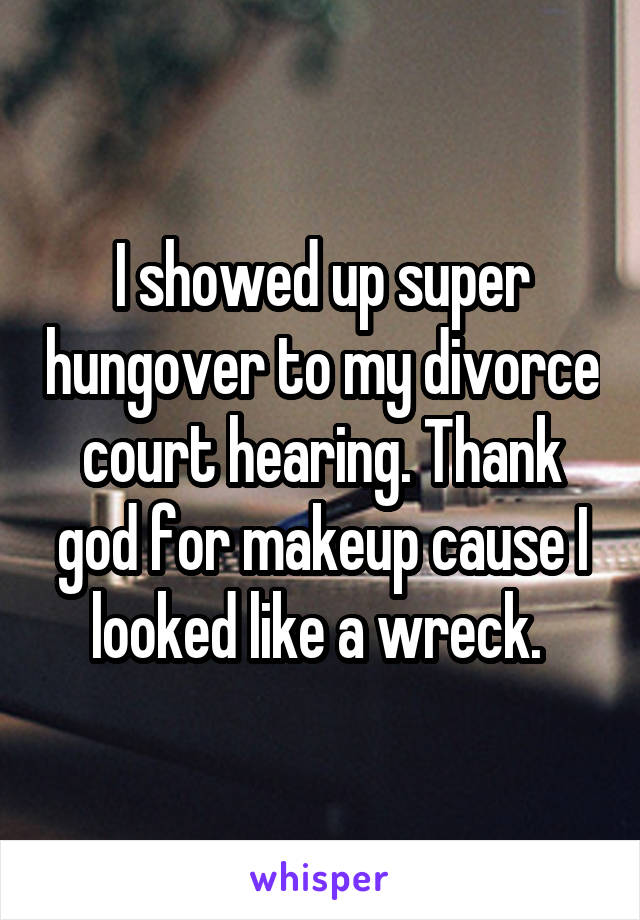 I showed up super hungover to my divorce court hearing. Thank god for makeup cause I looked like a wreck.