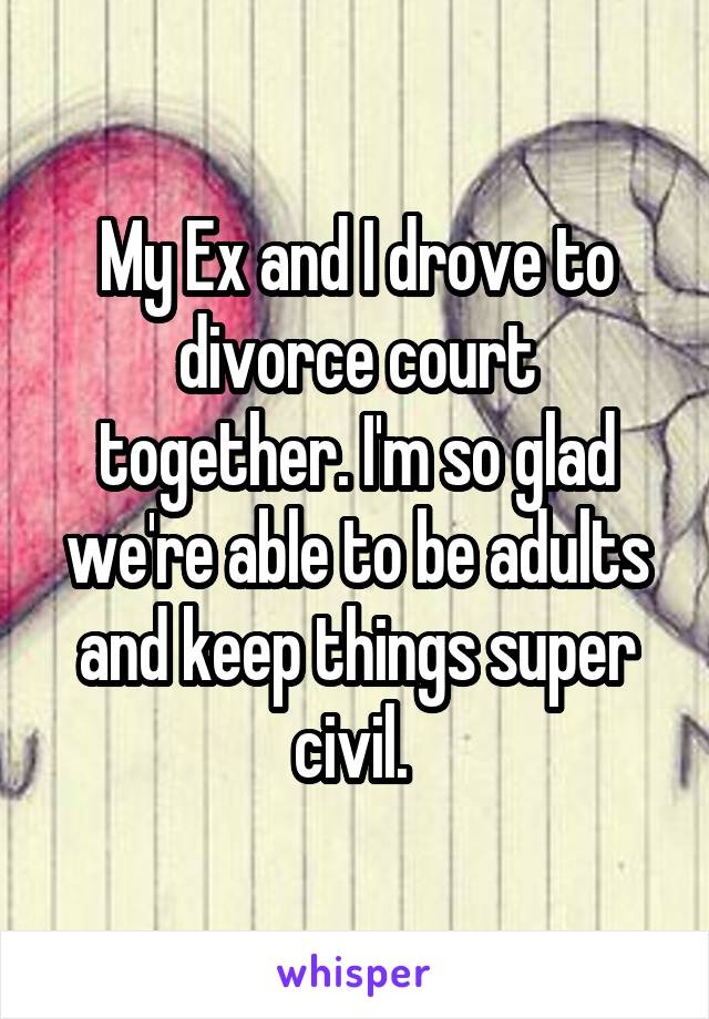 My Ex and I drove to divorce court together. I'm so glad we're able to be adults and keep things super civil.