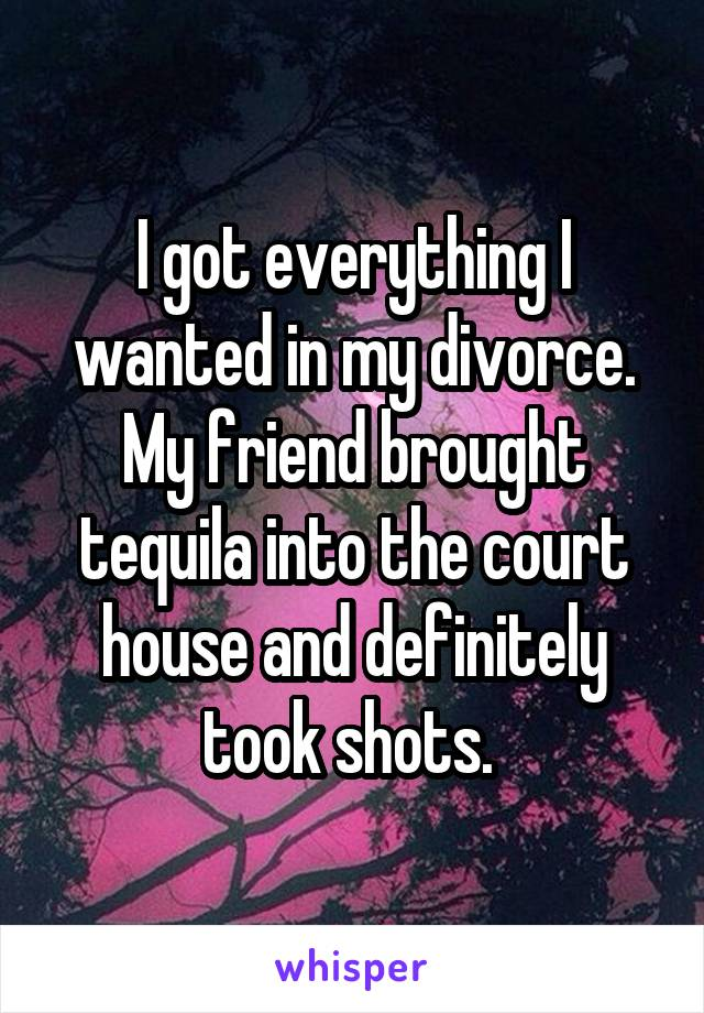 I got everything I wanted in my divorce. My friend brought tequila into the court house and definitely took shots.