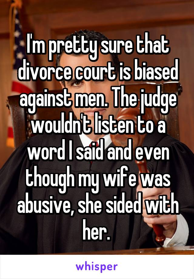 I'm pretty sure that divorce court is biased against men. The judge wouldn't listen to a word I said and even though my wife was abusive, she sided with her.