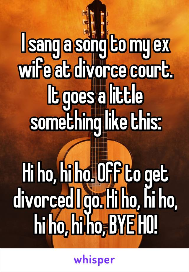 I sang a song to my ex wife at divorce court. It goes a little something like this:  Hi ho, hi ho. Off to get divorced I go. Hi ho, hi ho, hi ho, hi ho, BYE HO!