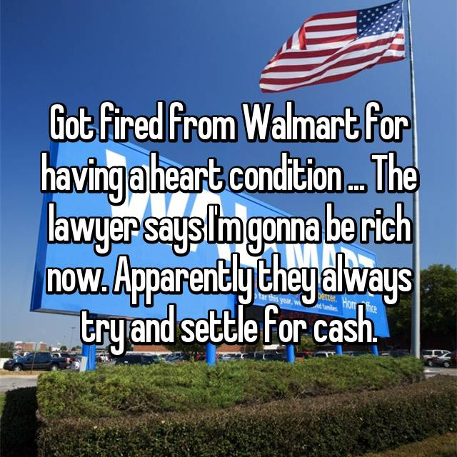 Got fired from Walmart for having a heart condition ... The lawyer says I'm gonna be rich now. Apparently they always try and settle for cash.