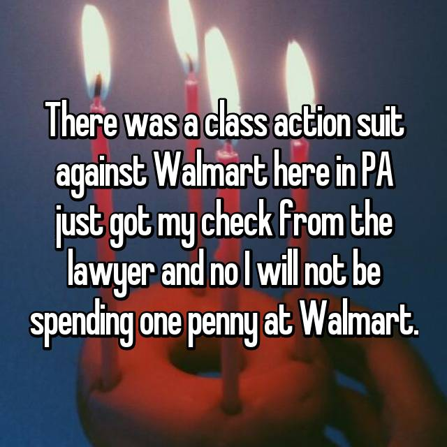 There was a class action suit against Walmart here in PA just got my check from the lawyer and no I will not be spending one penny at Walmart.