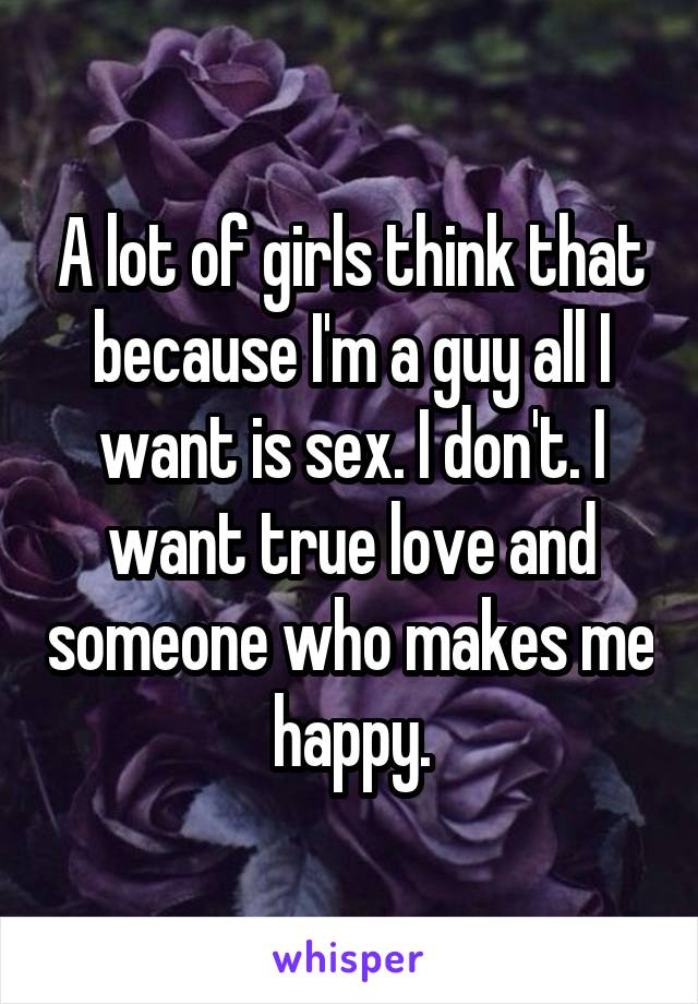 A lot of girls think that because I'm a guy all I want is sex. I don't. I want true love and someone who makes me happy.