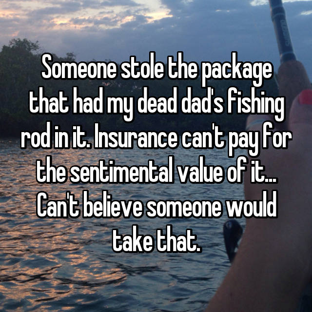 Someone stole the package that had my dead dad's fishing rod in it. Insurance can't pay for the sentimental value of it... Can't believe someone would take that.