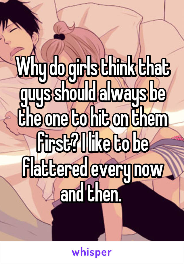 Why do girls think that guys should always be the one to hit on them first? I like to be flattered every now and then.
