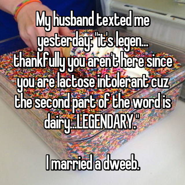 "My husband texted me yesterday: ""it's legen... thankfully you aren't here since you are lactose intolerant cuz the second part of the word is dairy...LEGENDARY.""   I married a dweeb."