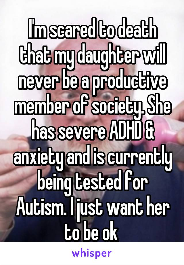 I'm scared to death that my daughter will never be a productive member of society. She has severe ADHD & anxiety and is currently being tested for Autism. I just want her to be ok