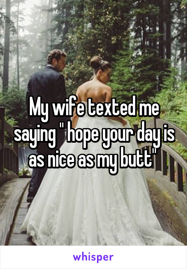 """My wife texted me saying """" hope your day is as nice as my butt"""""""