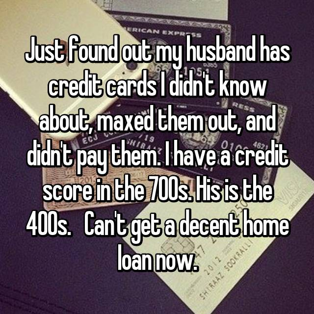 Just found out my husband has credit cards I didn't know about, maxed them out, and didn't pay them. I have a credit score in the 700s. His is the 400s.   Can't get a decent home loan now.
