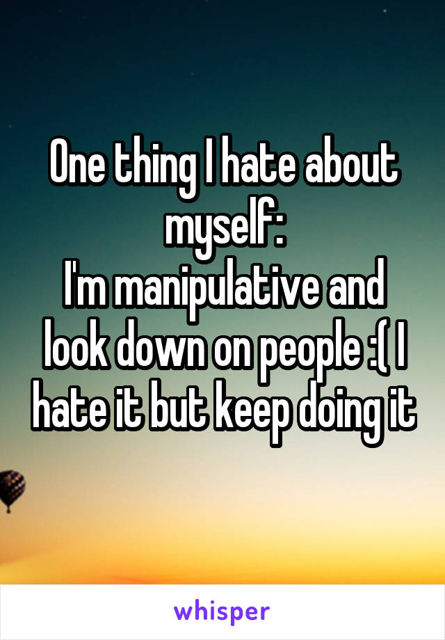 One thing I hate about myself: I'm manipulative and look down on people :( I hate it but keep doing it