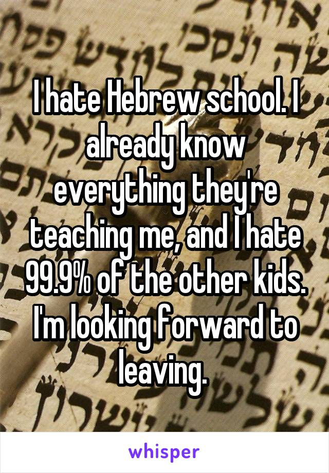 I hate Hebrew school. I already know everything they're teaching me, and I hate 99.9% of the other kids. I'm looking forward to leaving.