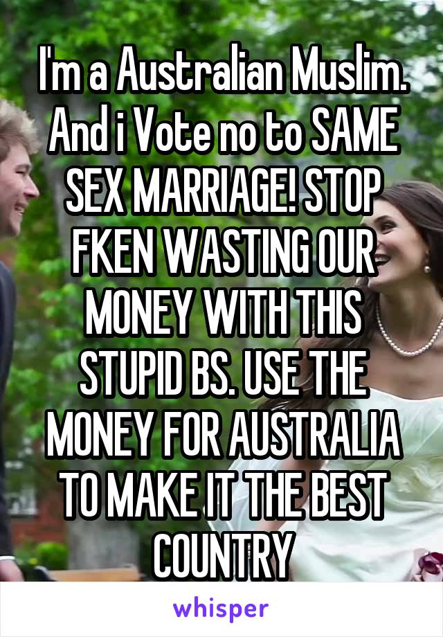 I'm a Australian Muslim. And i Vote no to SAME SEX MARRIAGE! STOP FKEN WASTING OUR MONEY WITH THIS STUPID BS. USE THE MONEY FOR AUSTRALIA TO MAKE IT THE BEST COUNTRY