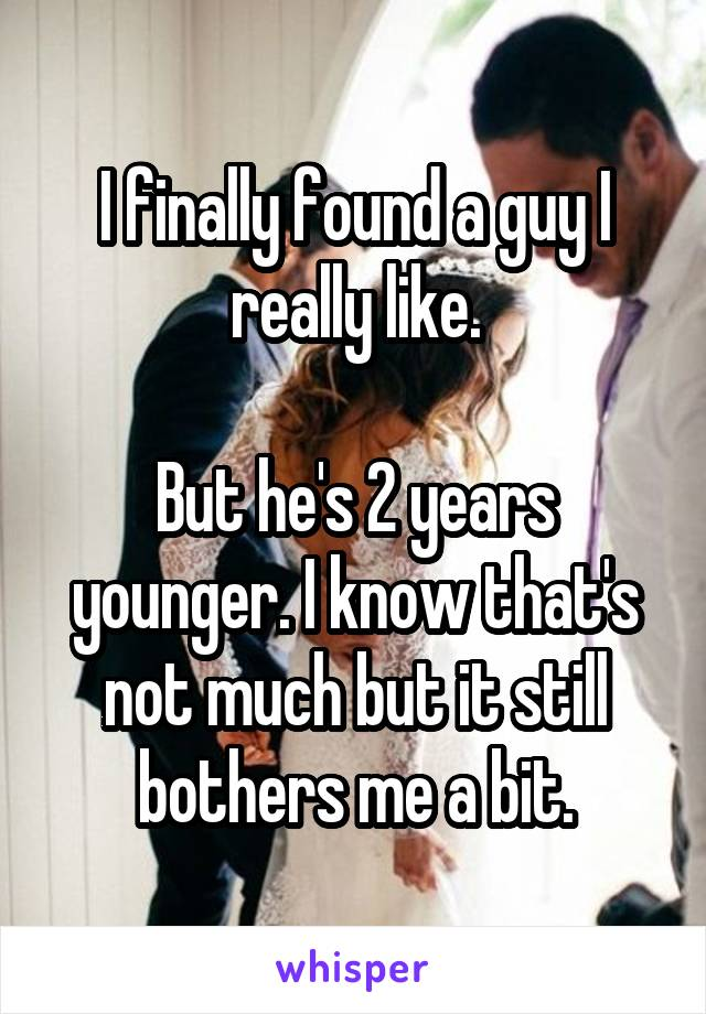 I finally found a guy I really like.  But he's 2 years younger. I know that's not much but it still bothers me a bit.