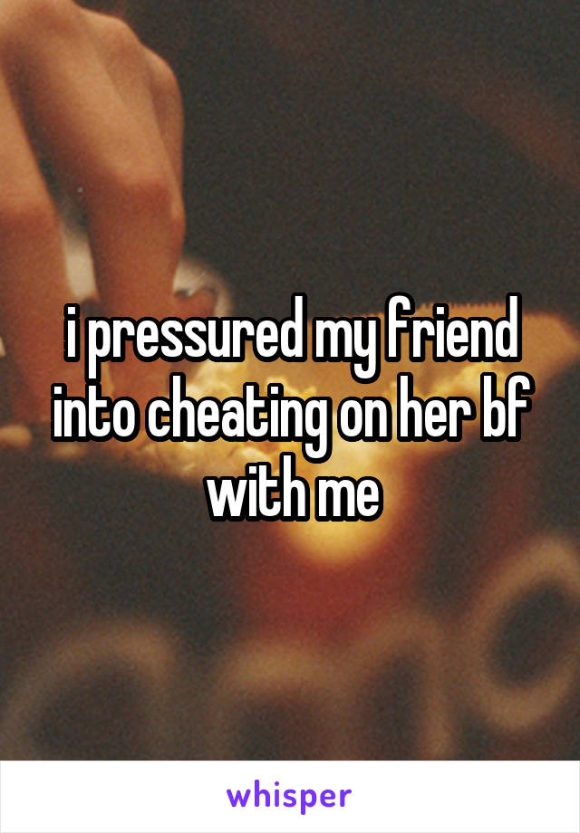 i pressured my friend into cheating on her bf with me