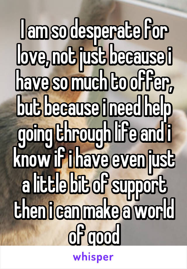 I am so desperate for love, not just because i have so much to offer, but because i need help going through life and i know if i have even just a little bit of support then i can make a world of good
