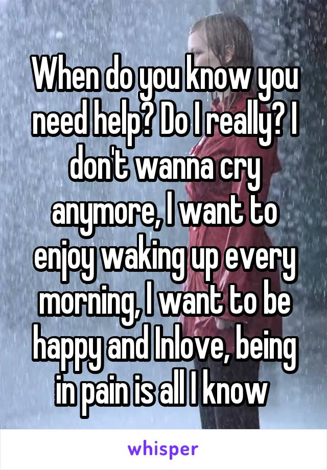 When do you know you need help? Do I really? I don't wanna cry anymore, I want to enjoy waking up every morning, I want to be happy and Inlove, being in pain is all I know
