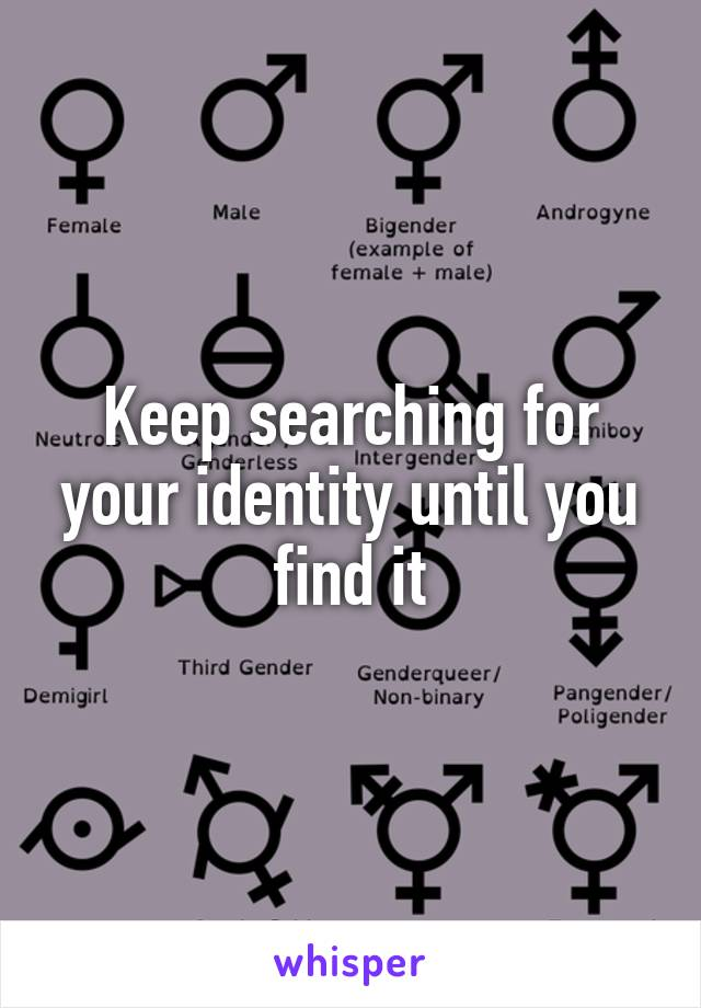 Keep searching for your identity until you find it